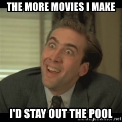 Nick Cage - The more movies I make I'd stay out the pool