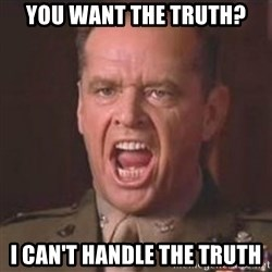Jack Nicholson - You can't handle the truth! - You want the truth? I can't handle the truth