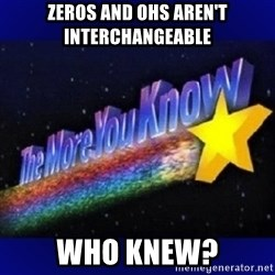 The more you know - zeros and Ohs aren't interchangeable Who knew?