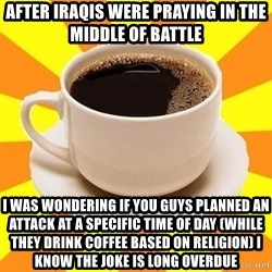 Cup of coffee - After Iraqis were praying in the middle of battle I was wondering if you guys planned an attack at a specific time of day (while they drink coffee based on religion) I know the joke is long overdue