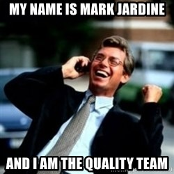 HaHa! Business! Guy! - my name is mark jardine and i am the quality team