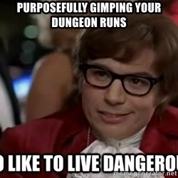 I too like to live dangerously - Purposefully gimping your dungeon runs