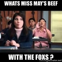 Senor Chang - whats Miss May's beef with the foxs ?