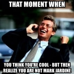 HaHa! Business! Guy! - that moment when you think you're cool - but then realize you are not Mark jardine
