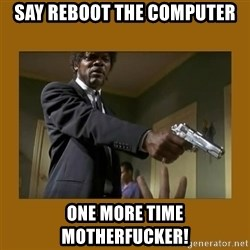 say what one more time - Say reboot the computer one more time motherfucker!