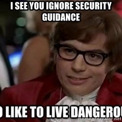 I too like to live dangerously - I see you ignore security guidance