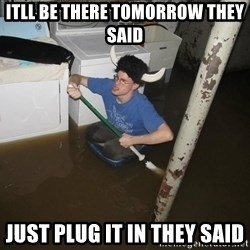 X they said,X they said - itll be there tomorrow they said just plug it in they said