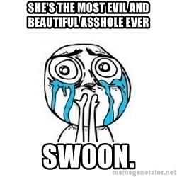 crying - she's the most evil and beautiful asshole ever swoon.