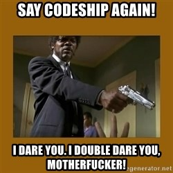 say what one more time - say codeship again! i dare you. i double dare you, motherfucker!