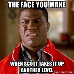 Kevin hart too - the face you make when scott takes it up another level