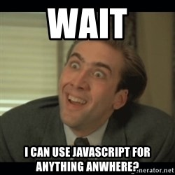 Nick Cage - Wait I CAN USE JAVASCRIPT FOR ANYTHING ANWHERE?
