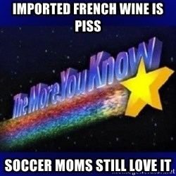 The more you know - Imported French Wine is Piss Soccer Moms still love it