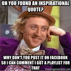 Oh so you're - oh you found an inspirational quote? why don't you post it on facebook so i can comment i got a playlist for that