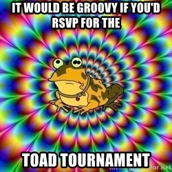 hypno toad - It would be groovy if you'd rsvp for the toad tournament