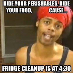 Hide Yo Kids - Hide your perishables, hide your food,                 cause... Fridge Cleanup is at 4:30