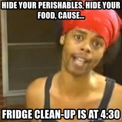 Hide Yo Kids - hide your perishables, hide your food, cause... fridge clean-up is at 4:30