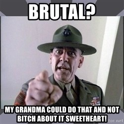 R. Lee Ermey - brutal? my grandma could do that and not bitch about it sweetheart!