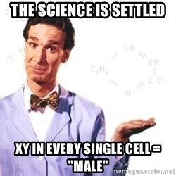 "Bill Nye - The science is settled XY in every single cell = ""MALE"""