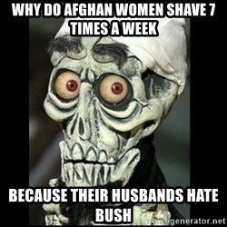 Achmed the dead terrorist - Why do AFGHAN women shave 7 times a week Because their husbands hate bush