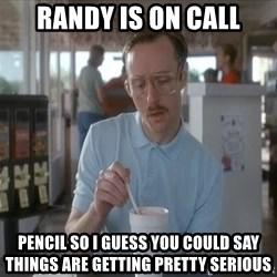 Things are getting pretty Serious (Napoleon Dynamite) - Randy is on call pencil so i guess you could say things are getting pretty serious