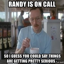 Things are getting pretty Serious (Napoleon Dynamite) - randy is on call  so I guess you COULD SAY things  are getting pretty serious -