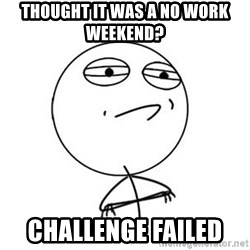 Challenge Accepted HD 1 - Thought it was a no work weekend?  challenge failed