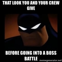 Disapproving Batman - That look YOU AND YOUR CREW GIVE before going into a boss battle