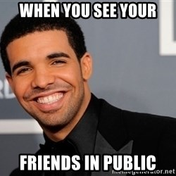 Drake the type of nigga - When you see your Friends in public