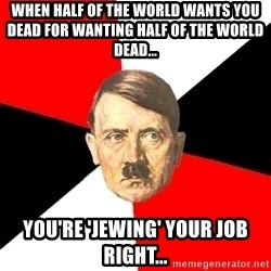 Advice Hitler - When half of the world wants you dead for wanting half of the world dead... You're 'jewing' your job right...