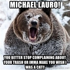 Cocaine Bear - Michael Lauro! you better stop complaining about your trash or imma make you wish i was a cat!!
