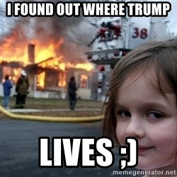 Disaster Girl - I FOUND OUT WHERE TRUMP  LIVES ;)