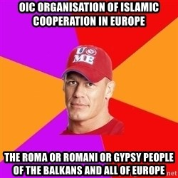 Hypocritical John Cena - OIC Organisation of Islamic Cooperation in Europe The Roma or Romani or Gypsy People of the Balkans and all of Europe