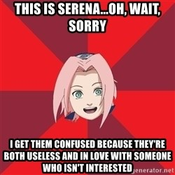 Oh Sakura - This is serena...oh, wait, sorry I get them confused because they're both useless and in love with someone who isn't interested