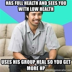 Nice Gamer Gary - Has full health and sees you with low health uses his group heal so you get more hp