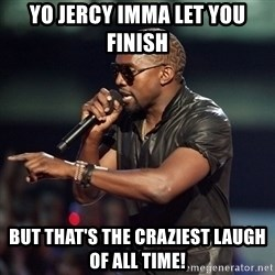 Kanye - Yo jercy imma let you finish But that's the craziest laugh of all time!