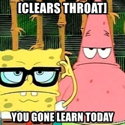 Serious Spongebob - [Clears throat] You gone learn today