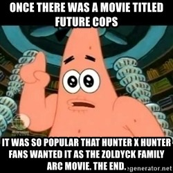 ugly barnacle patrick - Once there was a movie titled Future Cops It was so popular that Hunter x Hunter fans wanted it as the Zoldyck Family arc movie. The End.