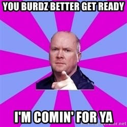 Phil Mitchell - YOU BURDZ BETTER GET READY I'M comin' for ya