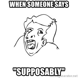 "genius rage meme - When someone says ""SUPPOSABLY"""