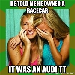 Laughing Girls  - He told me he owned a racecar It was an audi tt