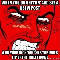 Rage Face - When you on shittin' and see a nsfw post A nd your dick TOUCHes the inner lip of the toilet bowl