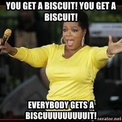 Overly-Excited Oprah!!!  - You get a biscuit! You get a biscuit! EVerybody gets a biscuuuuuuuuuit!