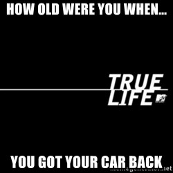 true life - How old were you when... You got your car back