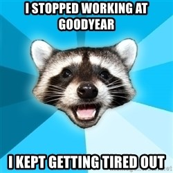 Lame Pun Coon - i stopped working at goodyear i kept getting tired out