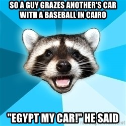 """Lame Pun Coon - so a guy grazes another's car with a baseball in cairo """"egypt my car!"""" he said"""