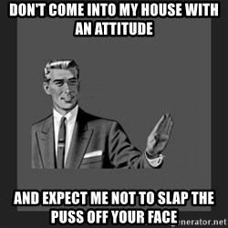 kill yourself guy blank - Don't come into my house with an attiTude And expect me not to slap the puss off your face