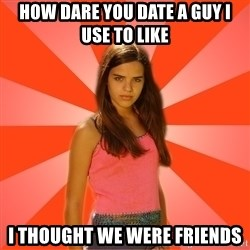 Jealous Girl - How dare you date a guy I use to like I thought we were friends