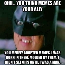 Goddamn Batman - ohh... you think memes are your ally you merely adopted memes. i was born in them. molded by them. i didn't see gifs until i was a man.