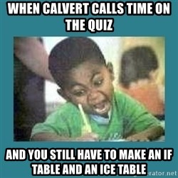 I love coloring kid - WHEN CALVERT CALLS TIME ON THE QUIZ  AND YOU STILL HAVE TO MAKE AN IF TABLE AND AN ICE TABLE
