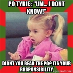 """dafuq girl - Po tyrie : """"Um... i dont know!"""" Didnt you read the pg? Its youR rrsponsibility"""